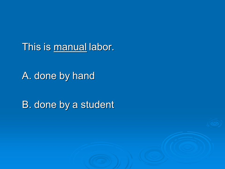 This is manual labor. A. done by hand B. done by a student