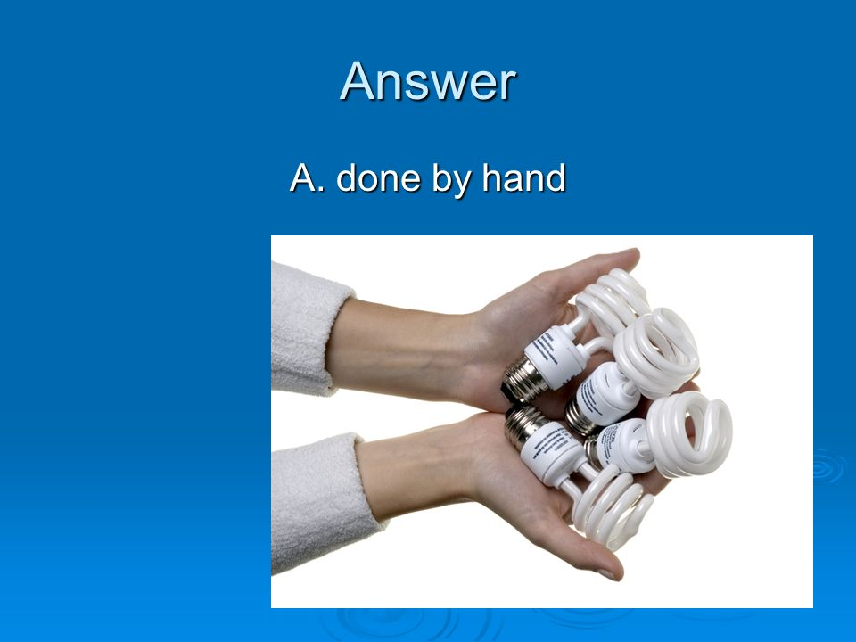 Answer A. done by hand