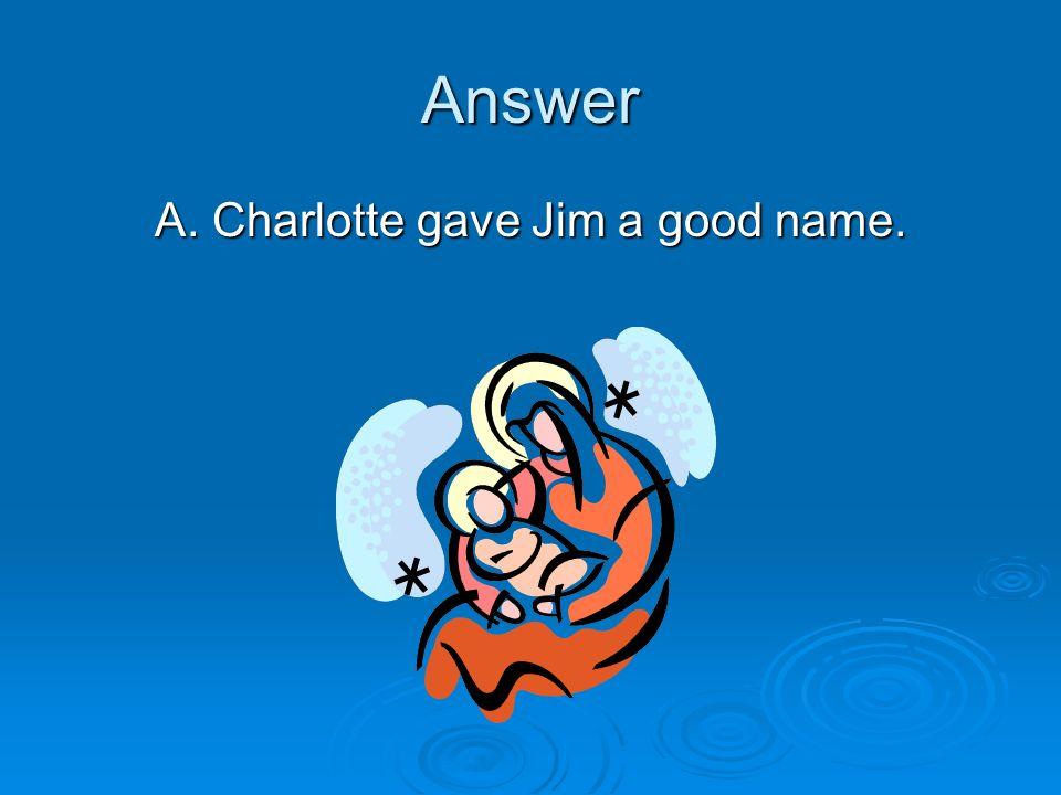 A. Charlotte gave Jim a good name.