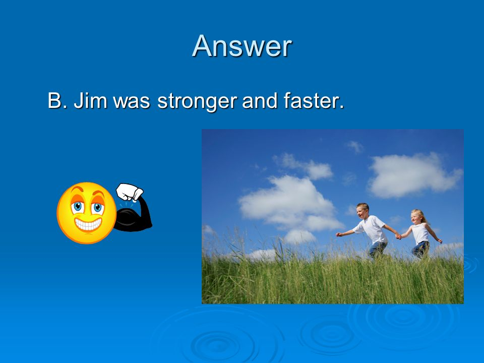 Answer B. Jim was stronger and faster.