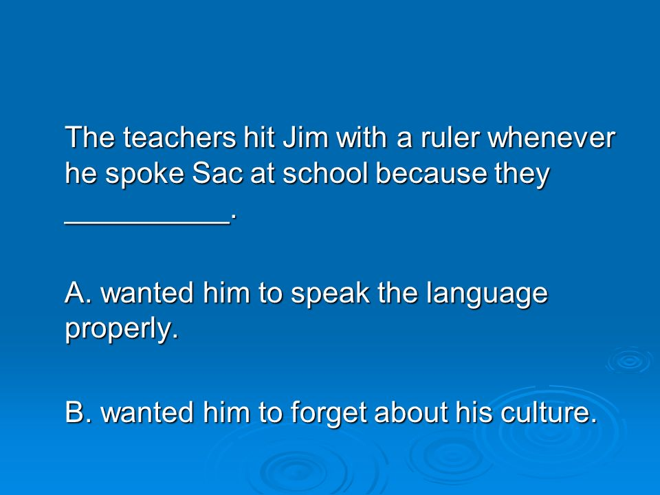 The teachers hit Jim with a ruler whenever he spoke Sac at school because they __________.