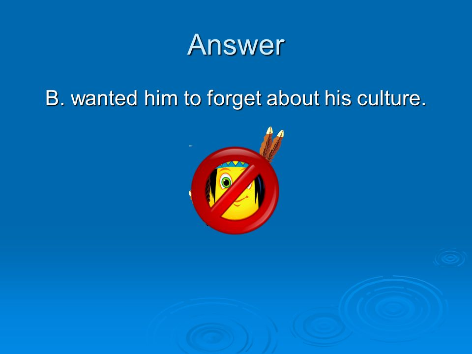 B. wanted him to forget about his culture.