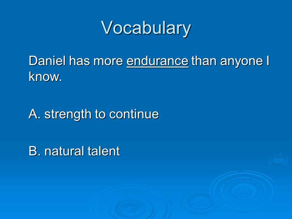 Vocabulary Daniel has more endurance than anyone I know.