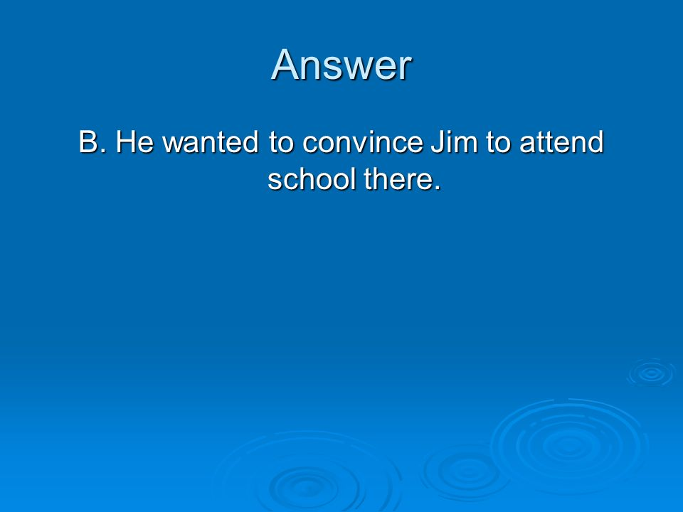 B. He wanted to convince Jim to attend school there.