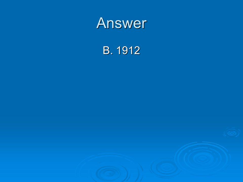 Answer B. 1912