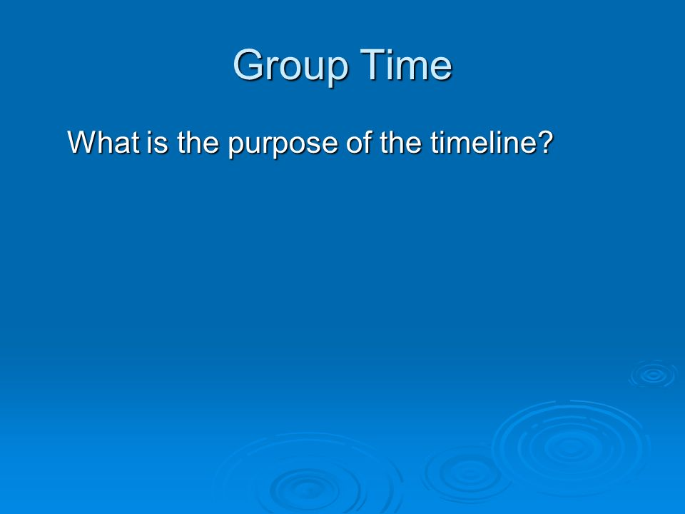 Group Time What is the purpose of the timeline