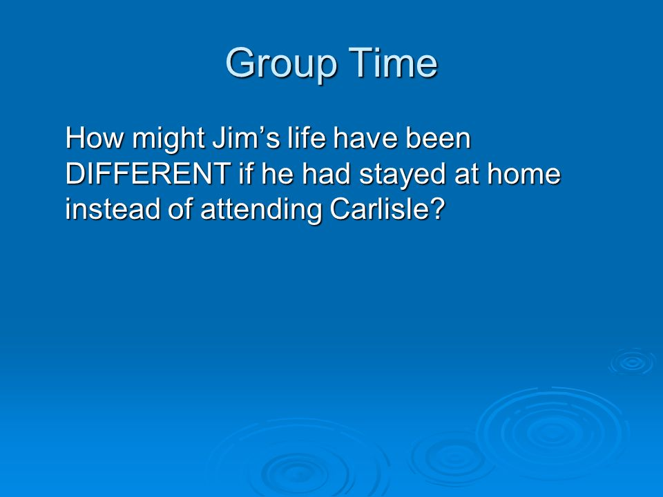 Group Time How might Jim's life have been DIFFERENT if he had stayed at home instead of attending Carlisle