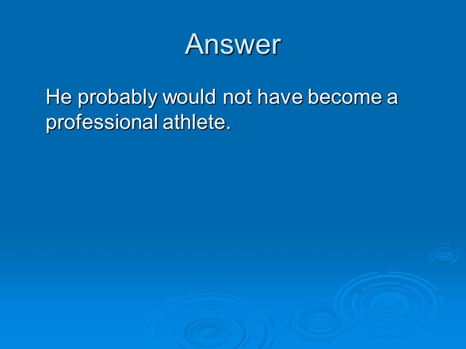 Answer He probably would not have become a professional athlete.