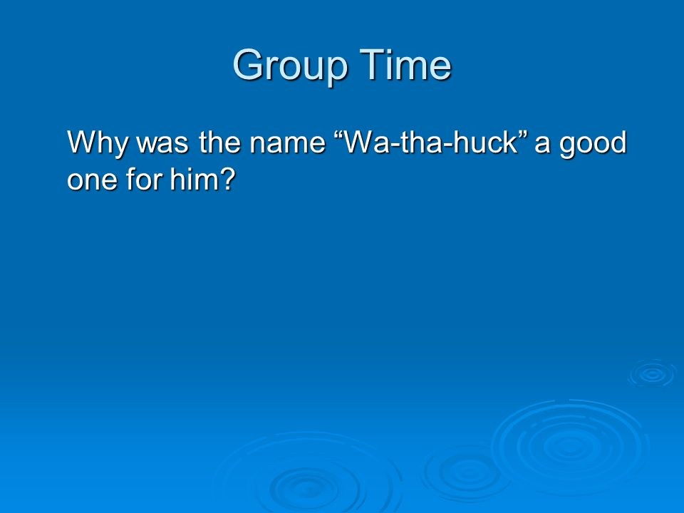 Group Time Why was the name Wa-tha-huck a good one for him