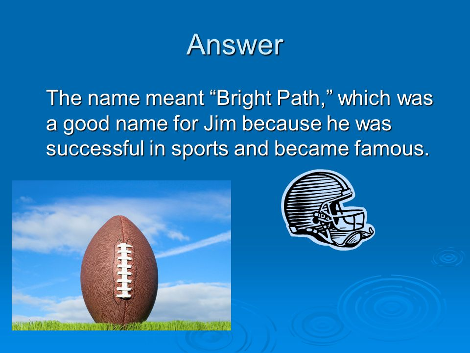 Answer The name meant Bright Path, which was a good name for Jim because he was successful in sports and became famous.