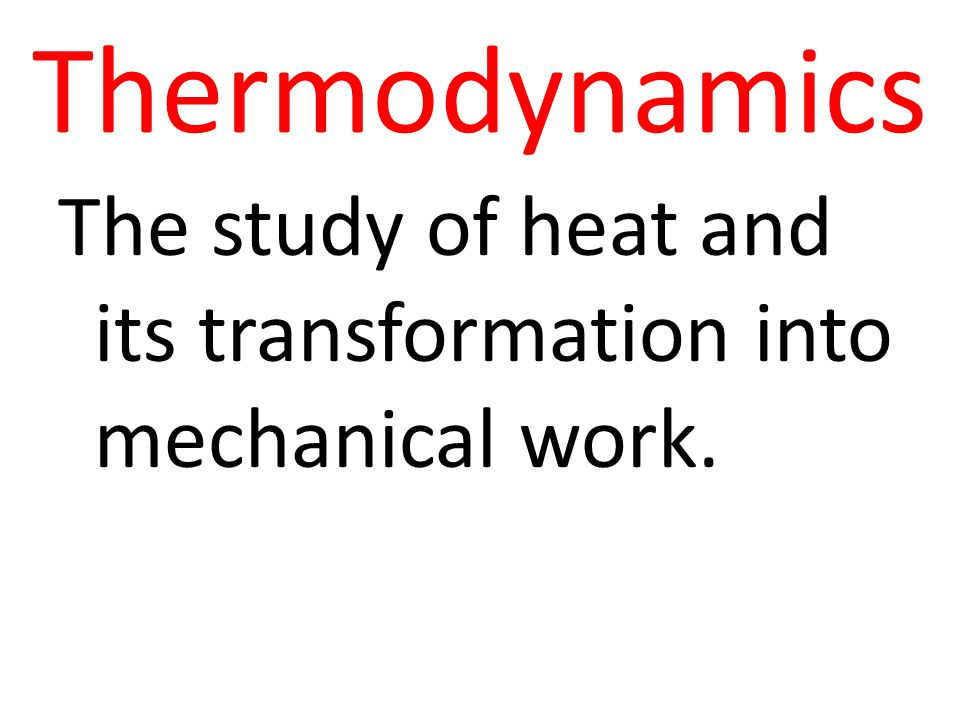 Thermodynamics The study of heat and its transformation into mechanical work.