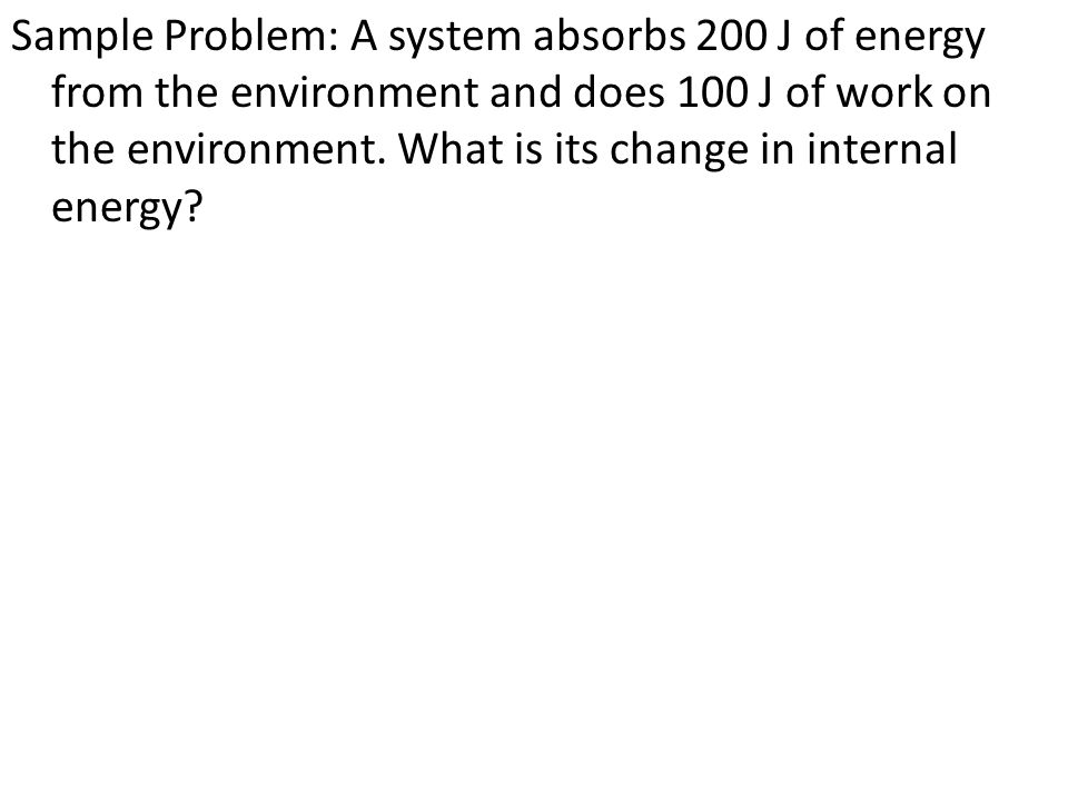 Sample Problem: A system absorbs 200 J of energy from the environment and does 100 J of work on the environment.