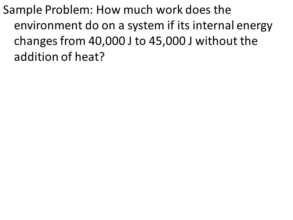 Sample Problem: How much work does the environment do on a system if its internal energy changes from 40,000 J to 45,000 J without the addition of heat