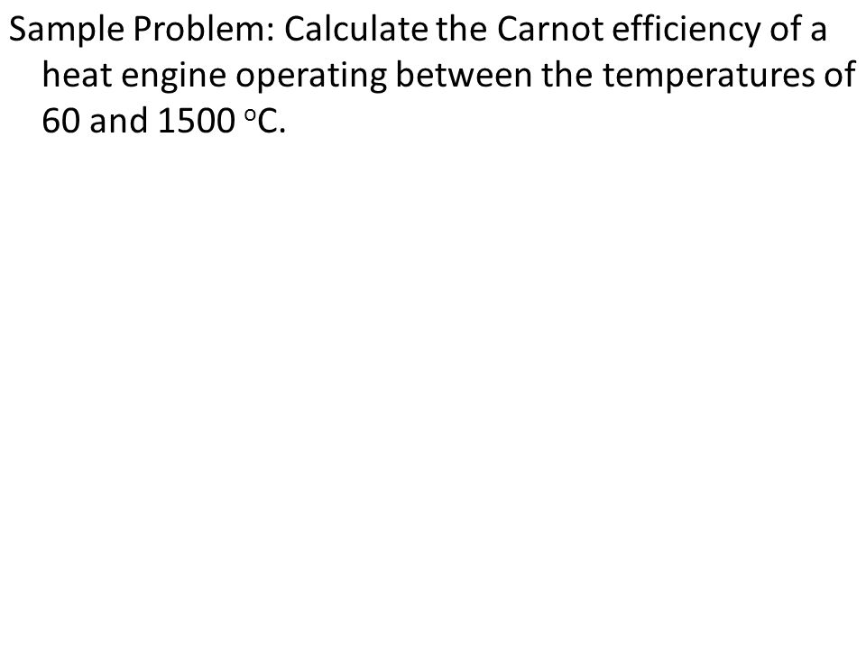 Sample Problem: Calculate the Carnot efficiency of a heat engine operating between the temperatures of 60 and 1500 oC.