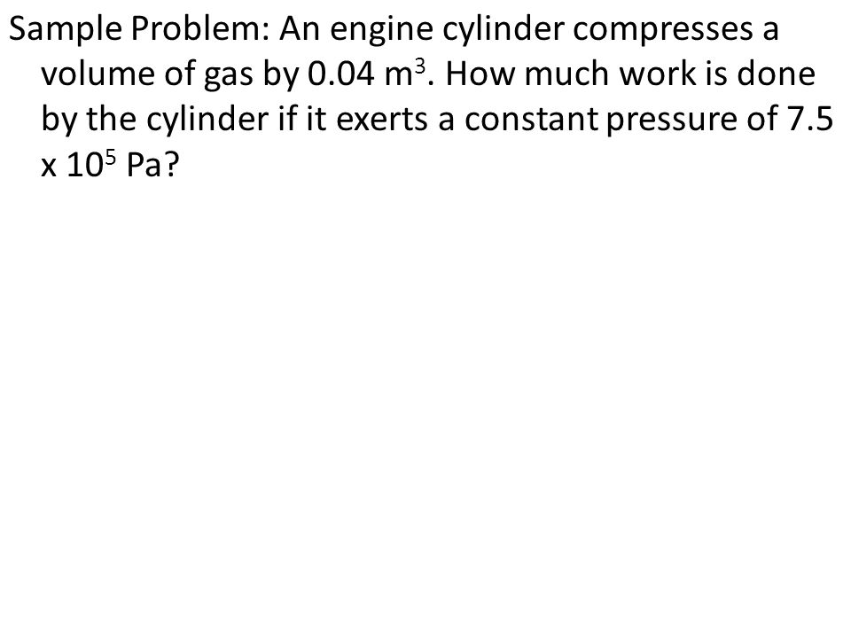 Sample Problem: An engine cylinder compresses a volume of gas by 0