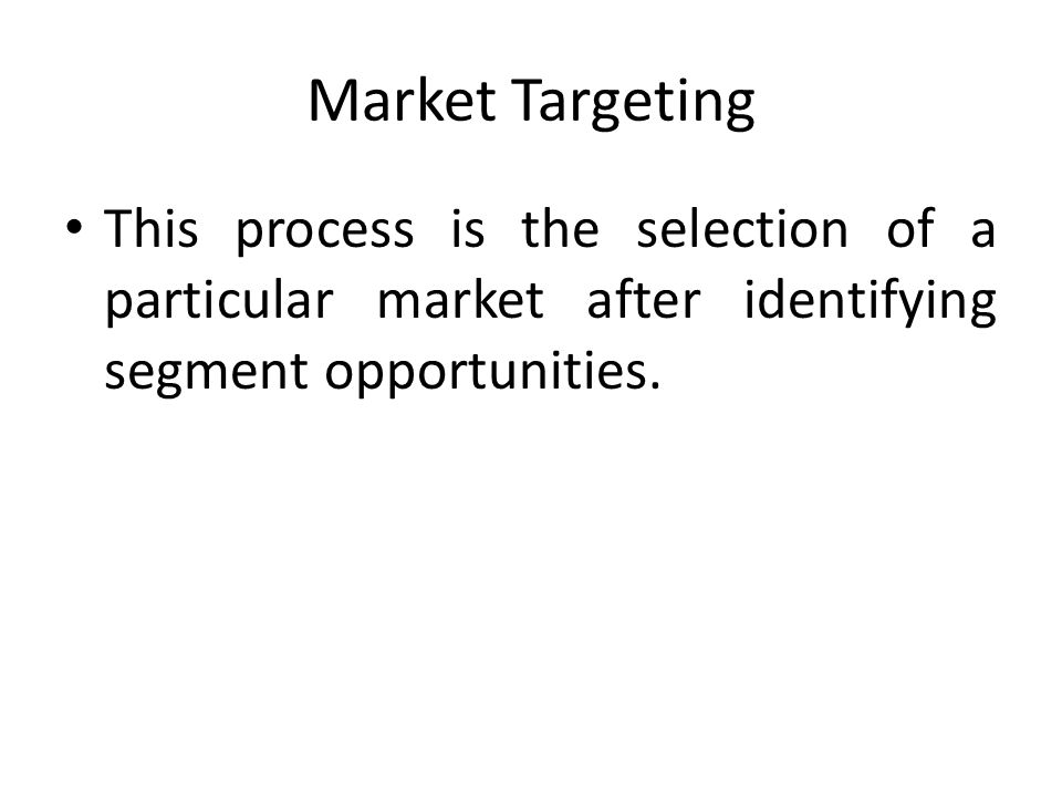 Market Targeting This process is the selection of a particular market after identifying segment opportunities.