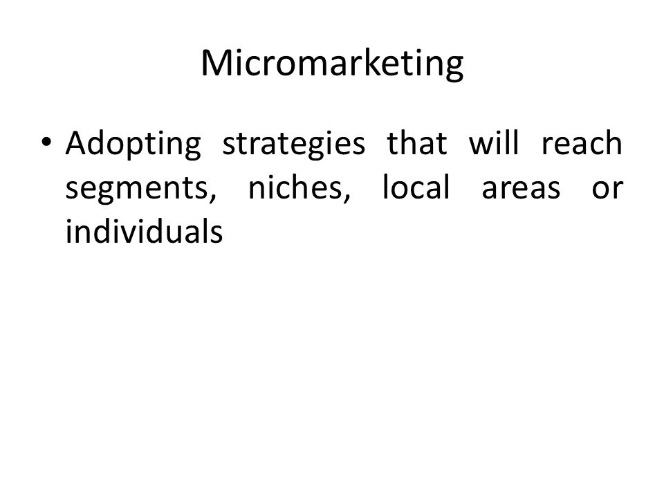 Micromarketing Adopting strategies that will reach segments, niches, local areas or individuals
