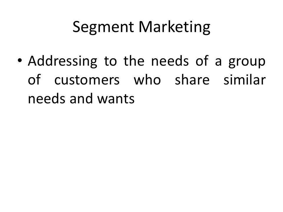 Segment Marketing Addressing to the needs of a group of customers who share similar needs and wants