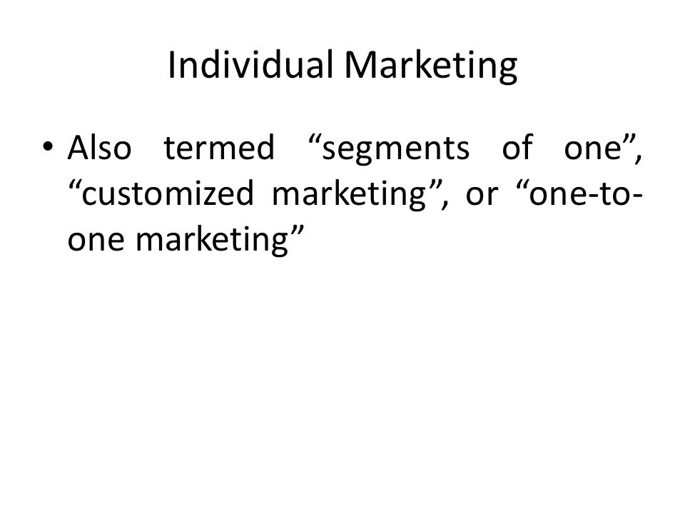 Individual Marketing Also termed segments of one , customized marketing , or one-to-one marketing