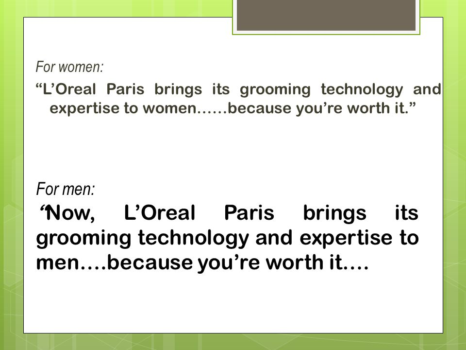 For women: L'Oreal Paris brings its grooming technology and expertise to women……because you're worth it.