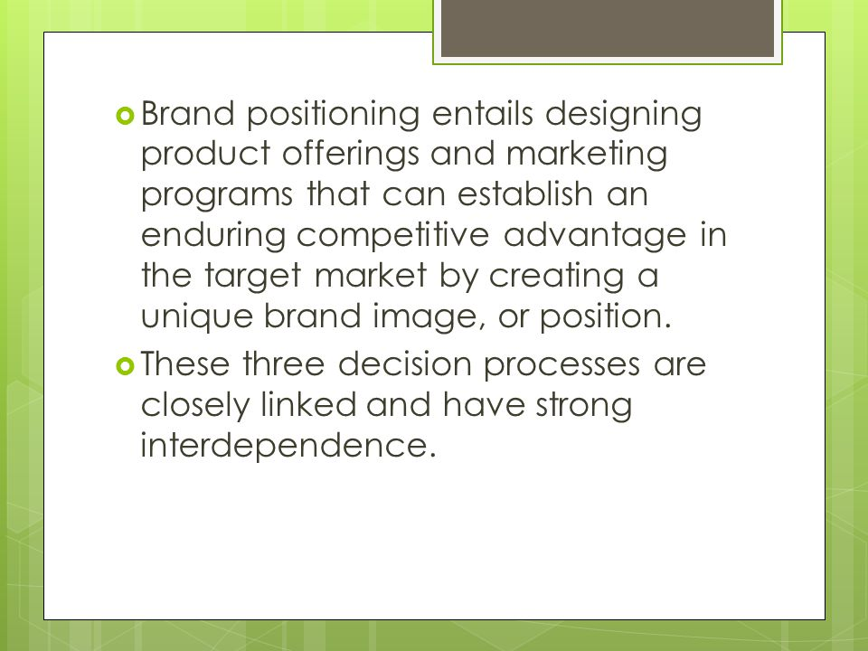 Brand positioning entails designing product offerings and marketing programs that can establish an enduring competitive advantage in the target market by creating a unique brand image, or position.