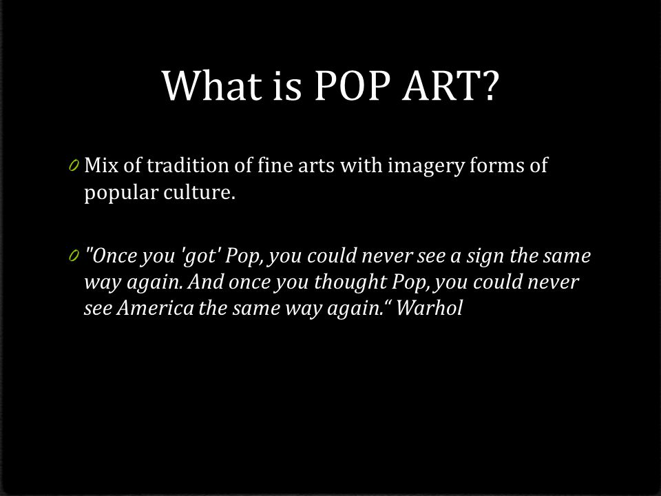 What is POP ART Mix of tradition of fine arts with imagery forms of popular culture.