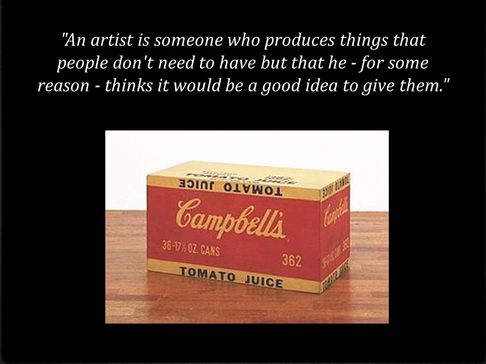 An artist is someone who produces things that people don t need to have but that he - for some reason - thinks it would be a good idea to give them.