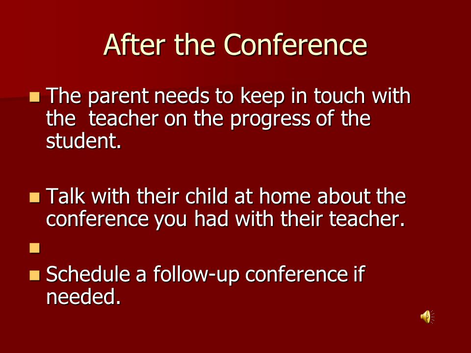 After the Conference The parent needs to keep in touch with the teacher on the progress of the student.