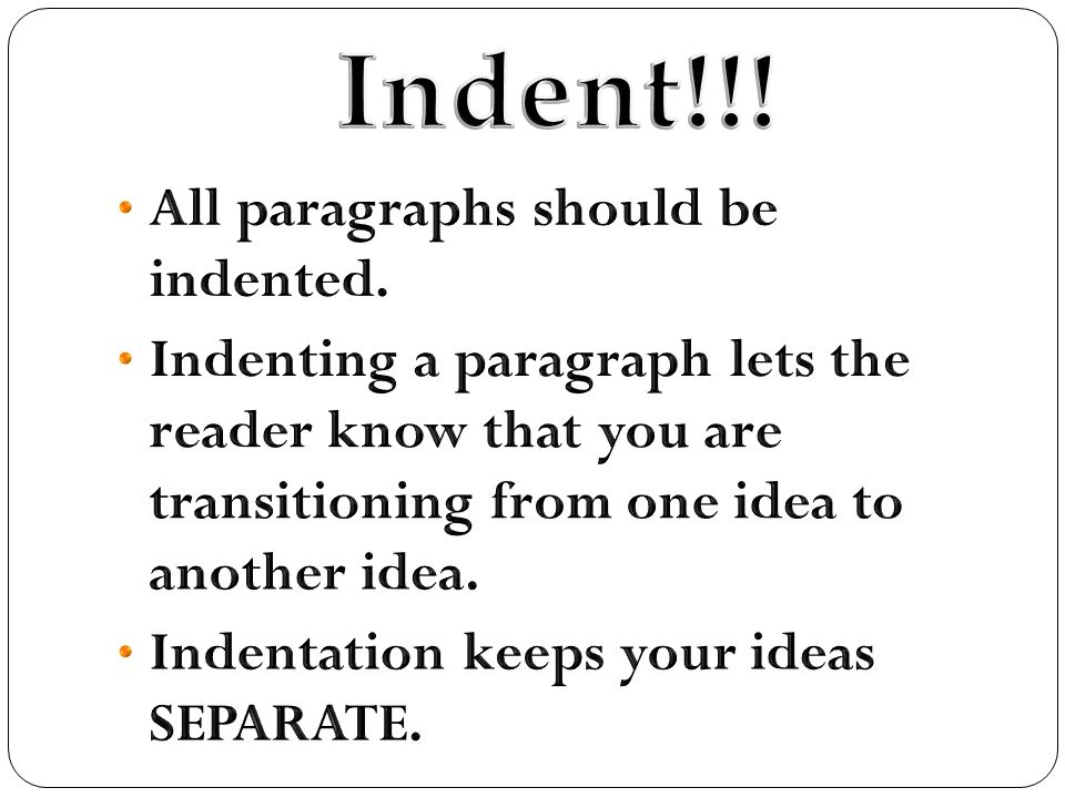 should you indent paragraphs in essays Currently, when writing by hand or typing on computers, you should leave one line empty between each paragraph rather than indenting so, when you write your ielts essays or your writing task 1, just start your sentences at the beginning of the line and when you have a new paragraph, miss one line.