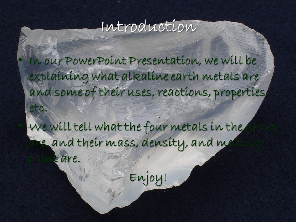 Introduction In our PowerPoint Presentation, we will be explaining what alkaline earth metals are and some of their uses, reactions, properties, etc.