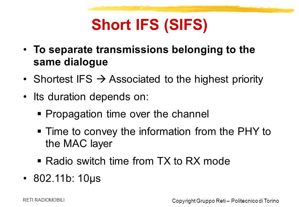 Short IFS (SIFS) To separate transmissions belonging to the same dialogue. Shortest IFS  Associated to the highest priority.