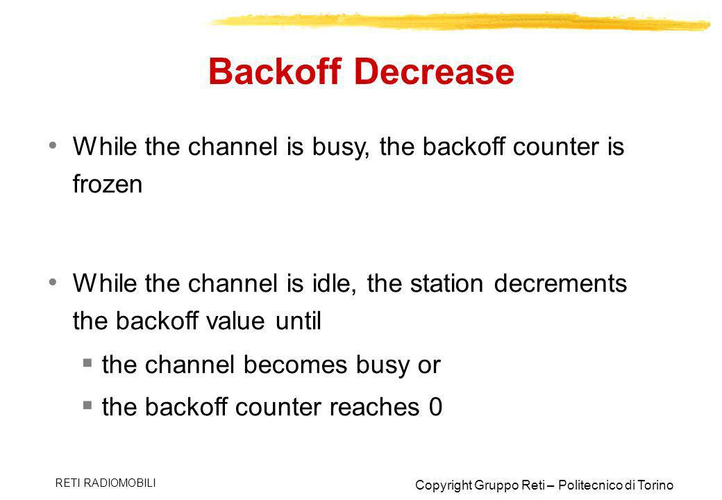 Backoff Decrease While the channel is busy, the backoff counter is frozen. While the channel is idle, the station decrements the backoff value until.