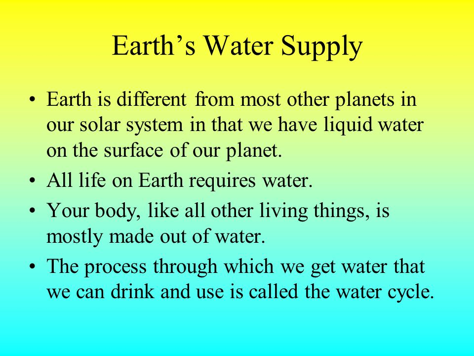 Earth's Water Supply Earth is different from most other planets in our solar system in that we have liquid water on the surface of our planet.