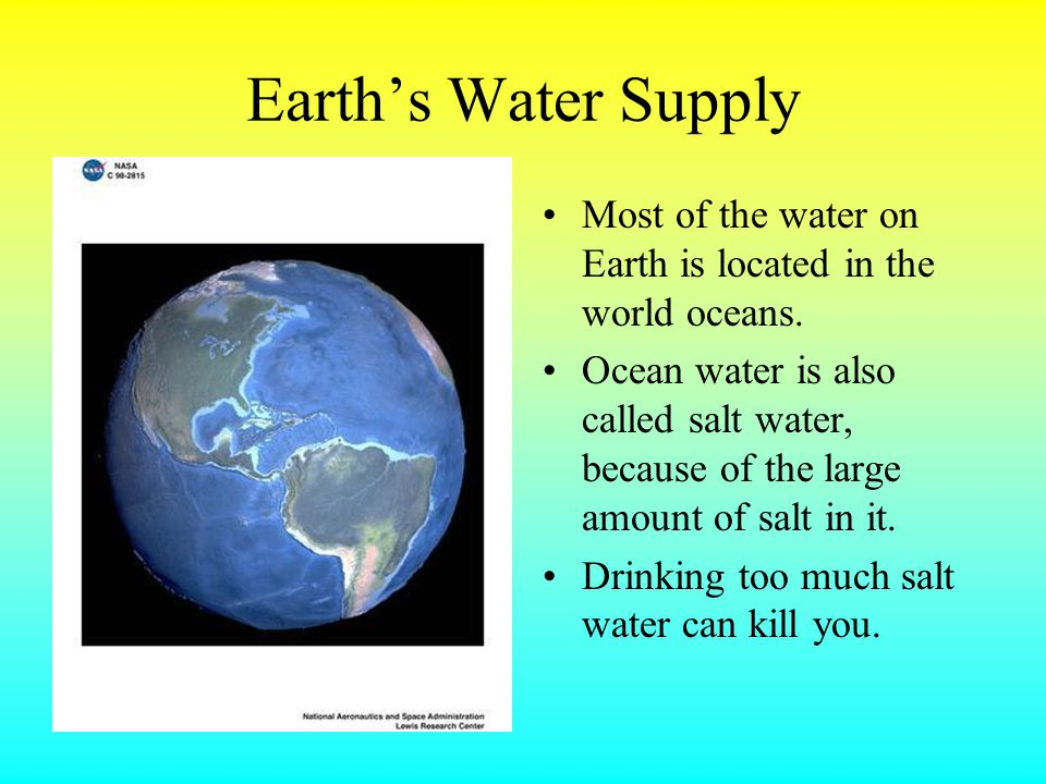 Earth's Water Supply Most of the water on Earth is located in the world oceans.