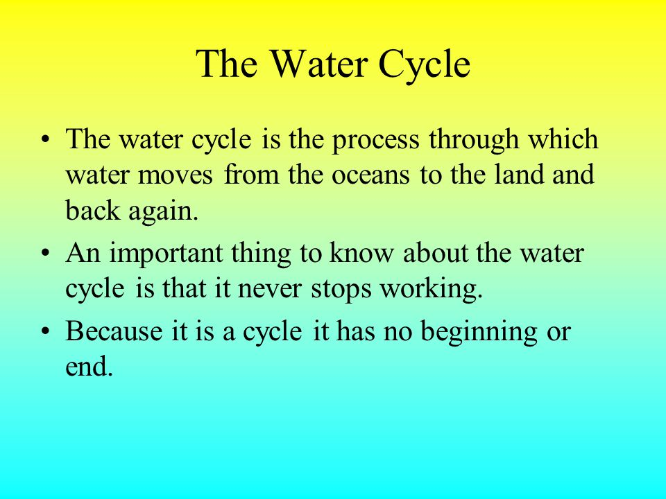 The Water Cycle The water cycle is the process through which water moves from the oceans to the land and back again.