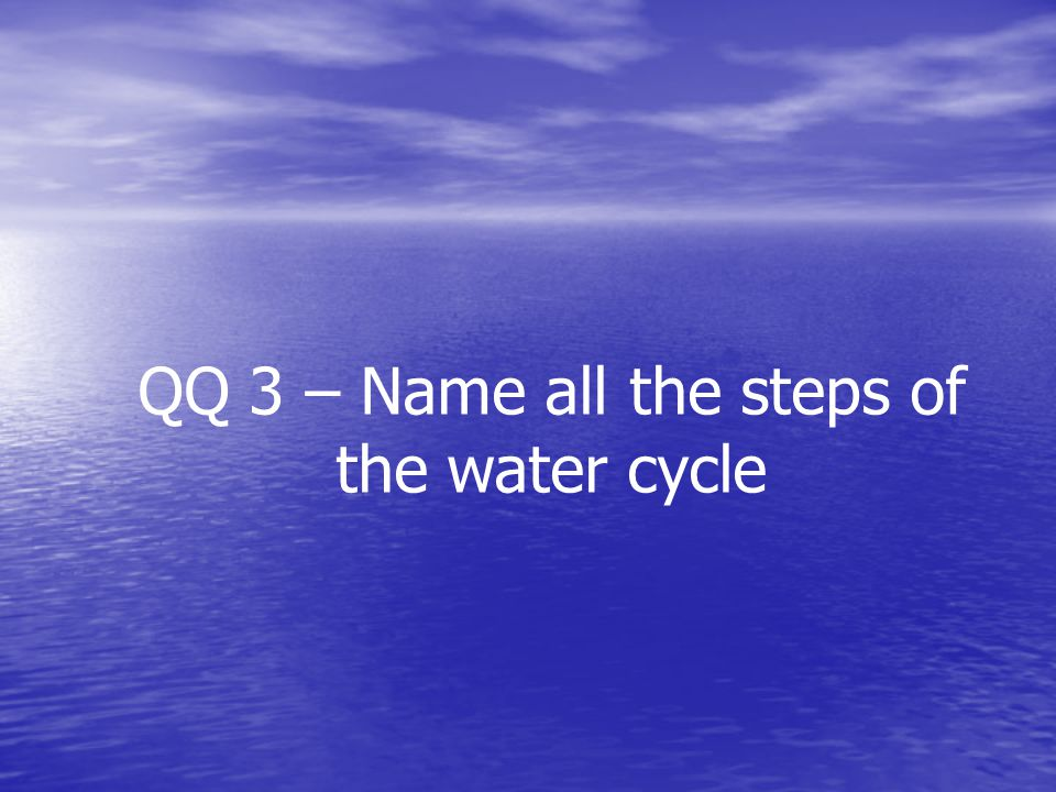 QQ 3 – Name all the steps of the water cycle