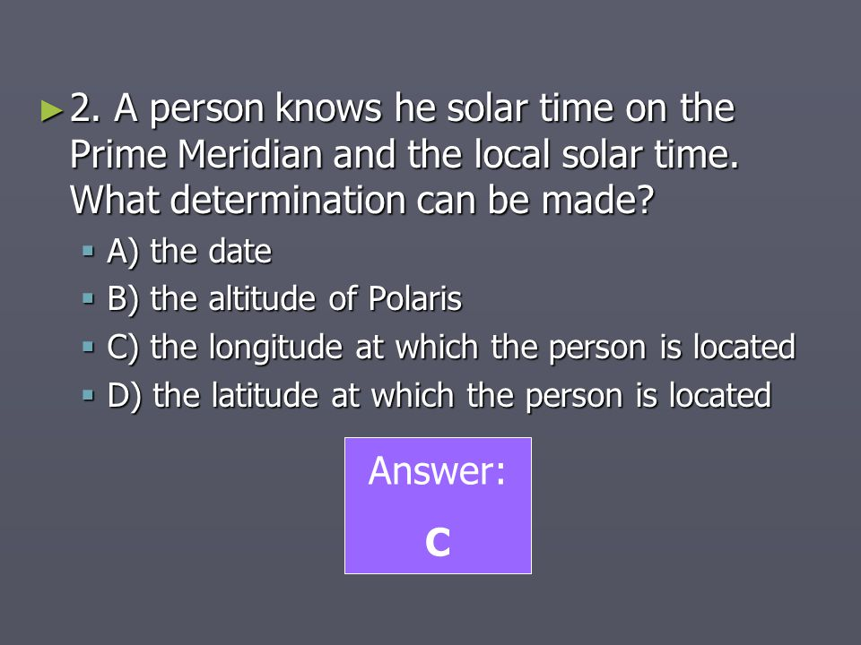 2. A person knows he solar time on the Prime Meridian and the local solar time. What determination can be made