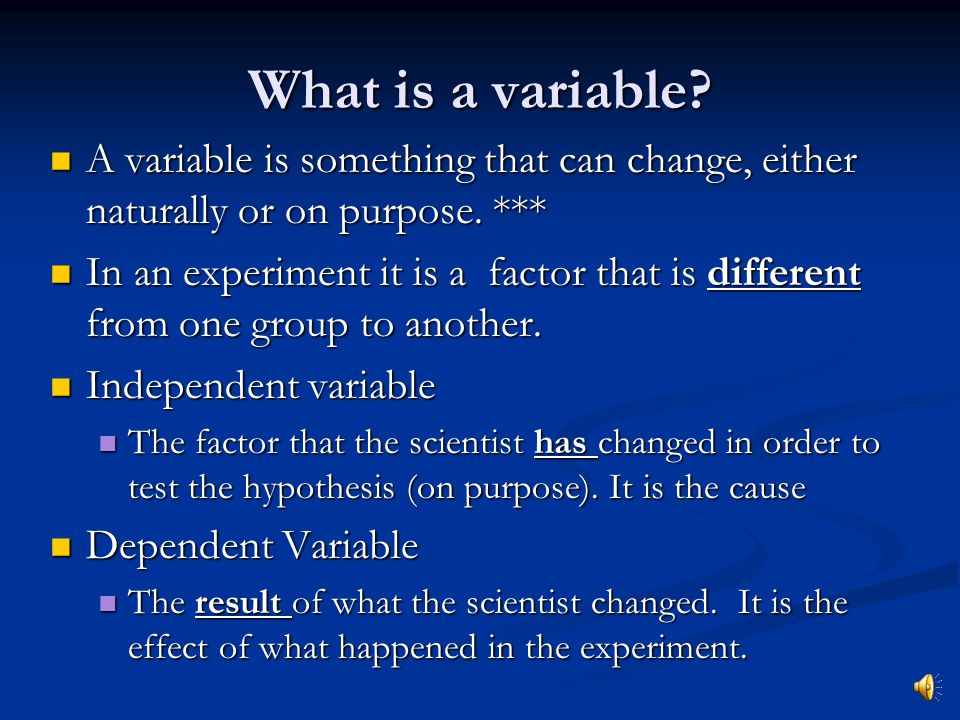 What is a variable A variable is something that can change, either naturally or on purpose. ***