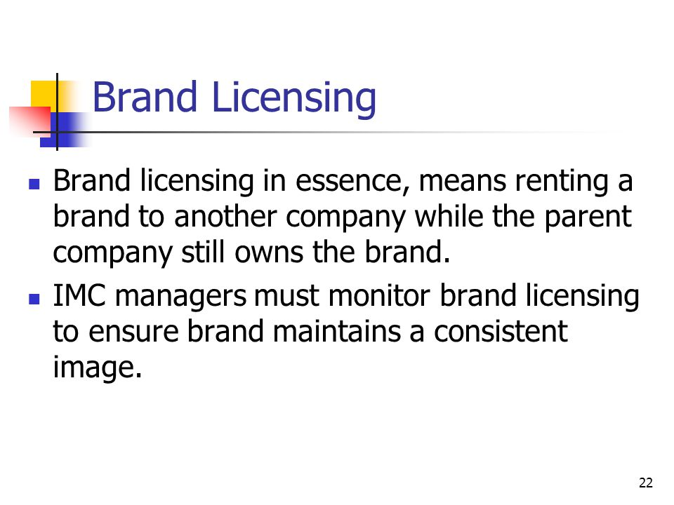 Brand Licensing Brand licensing in essence, means renting a brand to another company while the parent company still owns the brand.