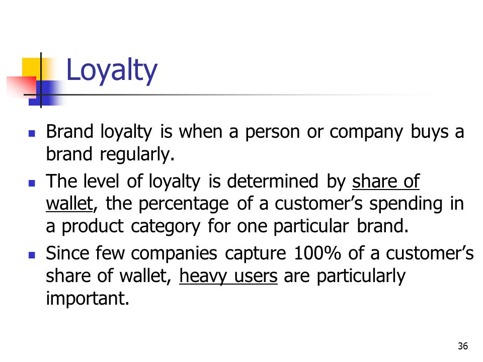 Loyalty Brand loyalty is when a person or company buys a brand regularly.