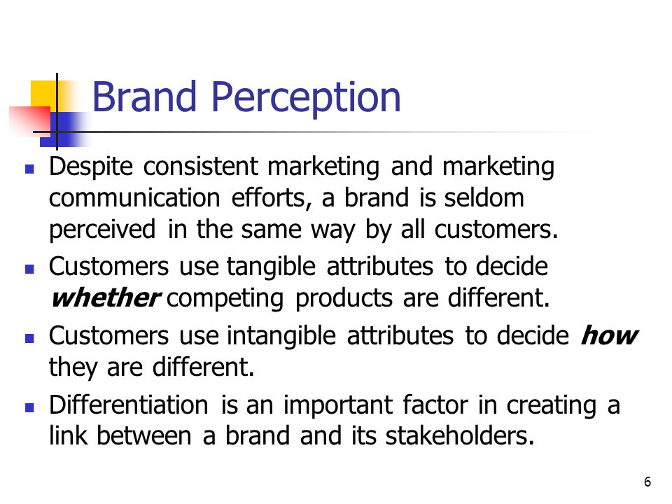 Brand Perception Despite consistent marketing and marketing communication efforts, a brand is seldom perceived in the same way by all customers.