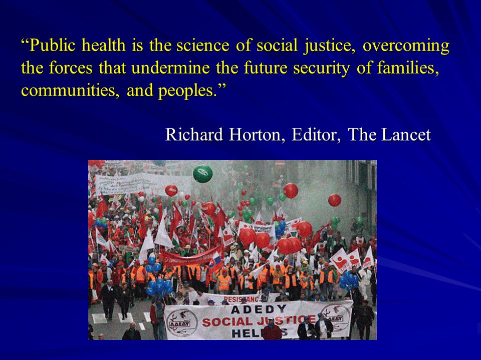 Public health is the science of social justice, overcoming the forces that undermine the future security of families, communities, and peoples. Richard Horton, Editor, The Lancet