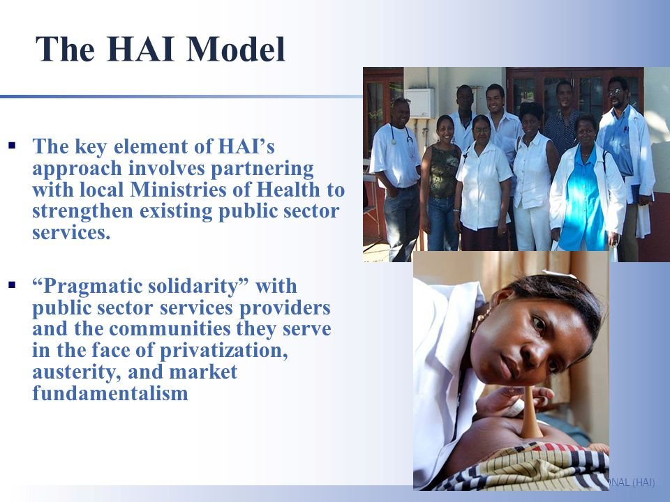 The HAI Model The key element of HAI's approach involves partnering with local Ministries of Health to strengthen existing public sector services.