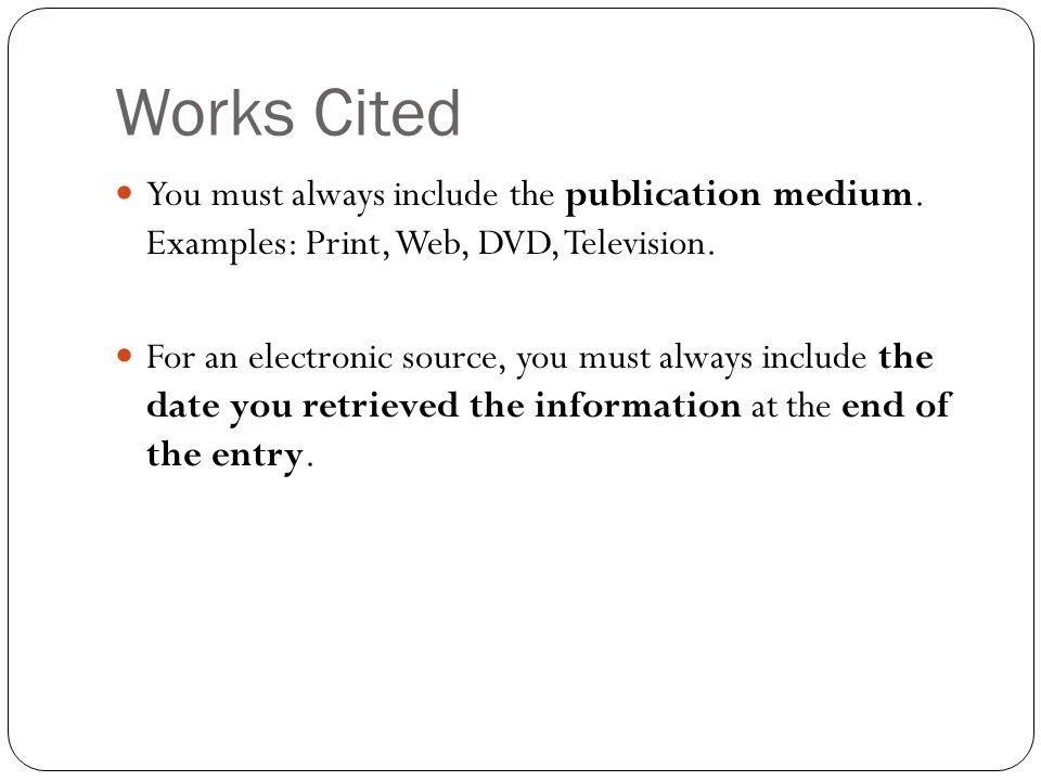 Works Cited You must always include the publication medium. Examples: Print, Web, DVD, Television.
