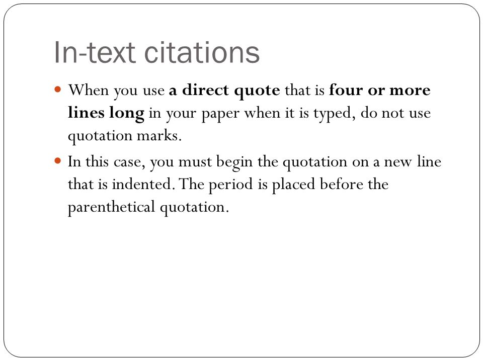 In-text citations When you use a direct quote that is four or more lines long in your paper when it is typed, do not use quotation marks.