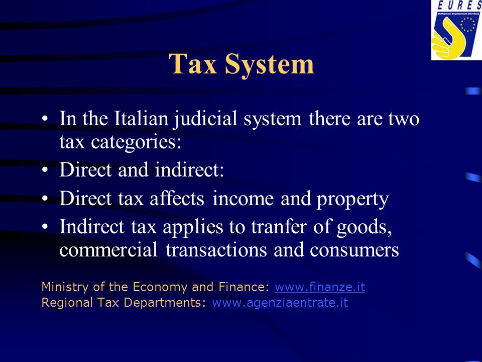 Tax System In the Italian judicial system there are two tax categories: Direct and indirect: Direct tax affects income and property.