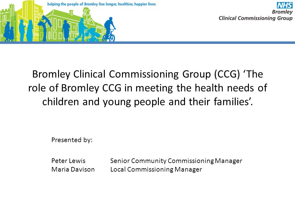 Bromley Clinical Commissioning Group (CCG) 'The role of Bromley CCG in meeting the health needs of children and young people and their families'.