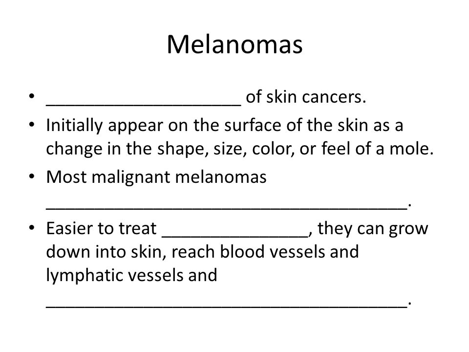 Melanomas ____________________ of skin cancers.