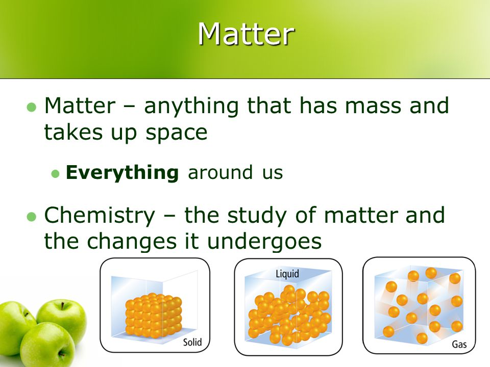 Matter Matter – anything that has mass and takes up space