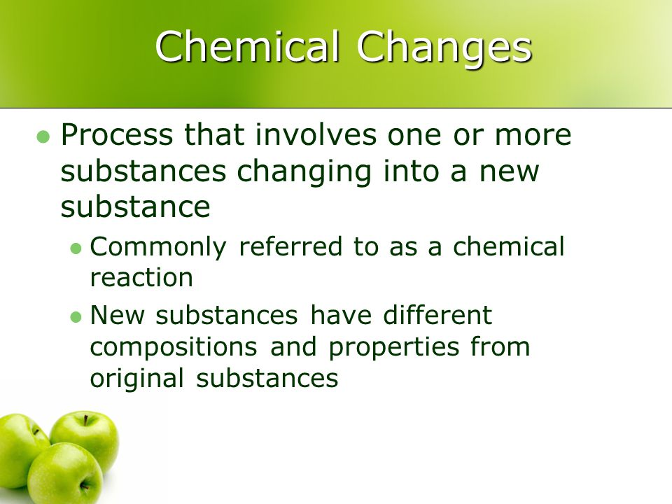 Chemical Changes Process that involves one or more substances changing into a new substance. Commonly referred to as a chemical reaction.